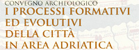 Convegno Archeologico - I processi formativi ed evolutivi della citt in area adriatica